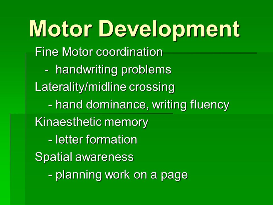 Motor Development Fine Motor coordination - handwriting problems - handwriting problems Laterality/midline crossing - hand dominance, writing fluency - hand dominance, writing fluency Kinaesthetic memory - letter formation - letter formation Spatial awareness - planning work on a page - planning work on a page