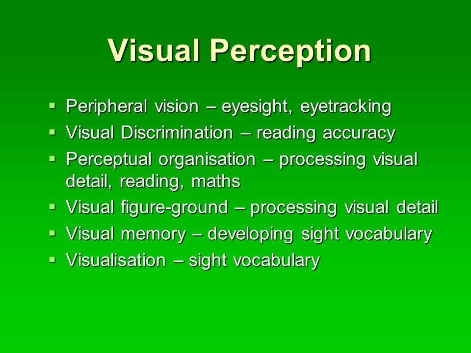Visual Perception  Peripheral vision – eyesight, eyetracking  Visual Discrimination – reading accuracy  Perceptual organisation – processing visual detail, reading, maths  Visual figure-ground – processing visual detail  Visual memory – developing sight vocabulary  Visualisation – sight vocabulary