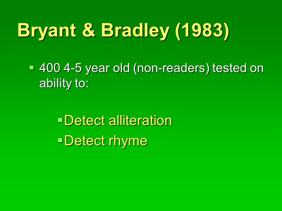Bryant & Bradley (1983)  400 4-5 year old (non-readers) tested on ability to:  Detect alliteration  Detect rhyme