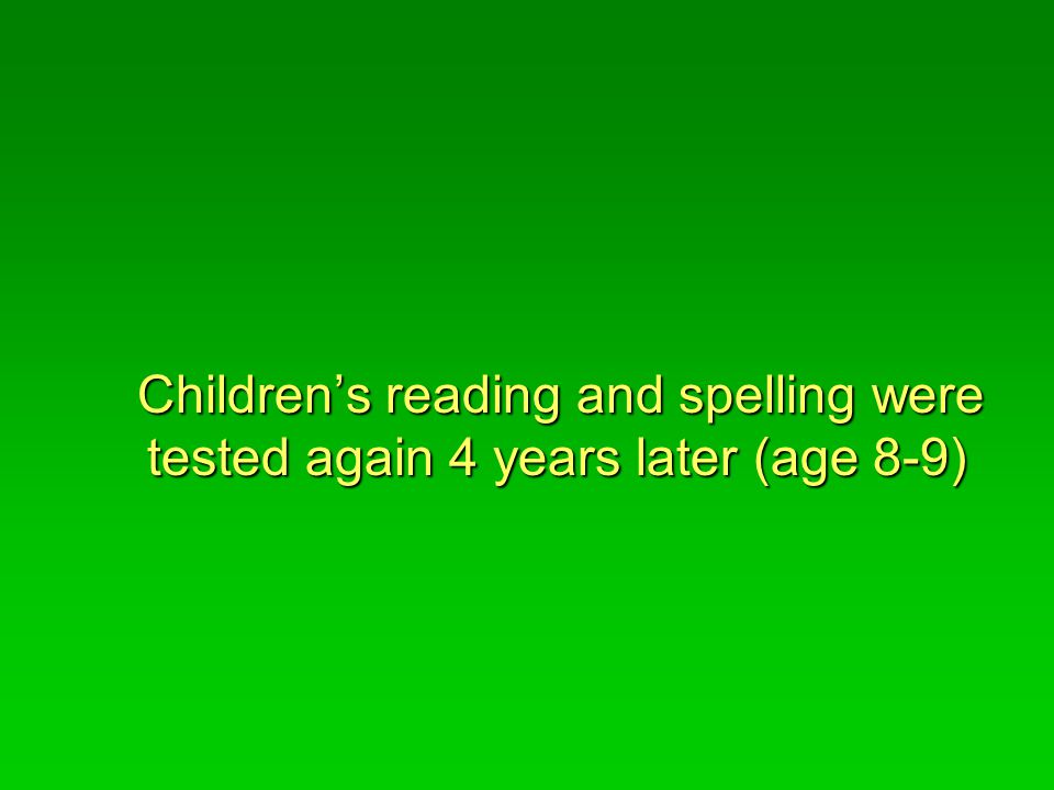 Children's reading and spelling were tested again 4 years later (age 8-9) Children's reading and spelling were tested again 4 years later (age 8-9)