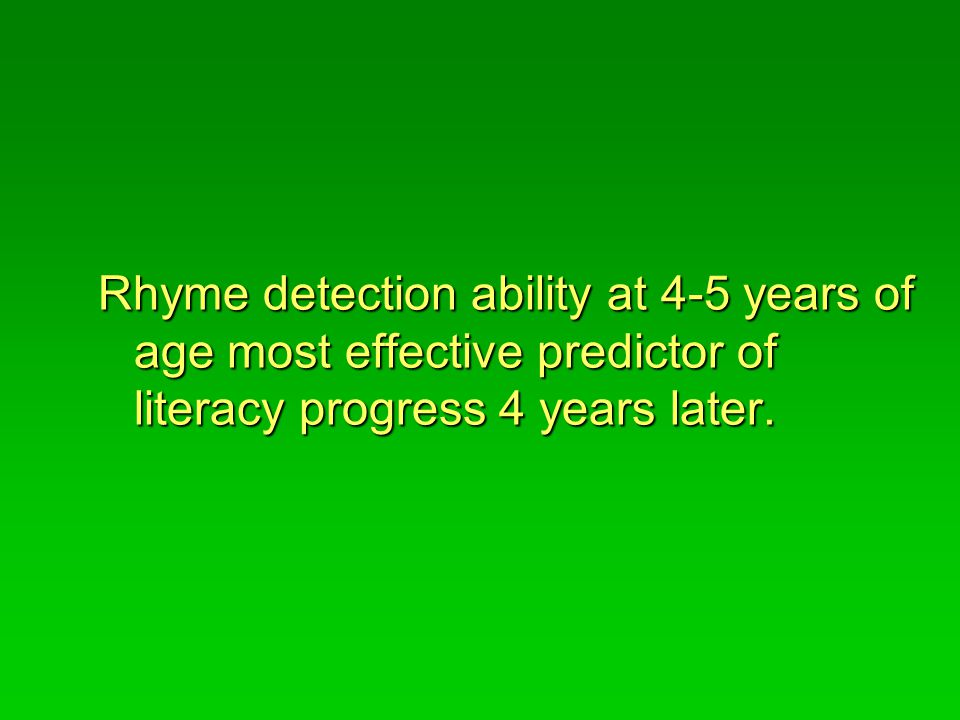 Rhyme detection ability at 4-5 years of age most effective predictor of literacy progress 4 years later.