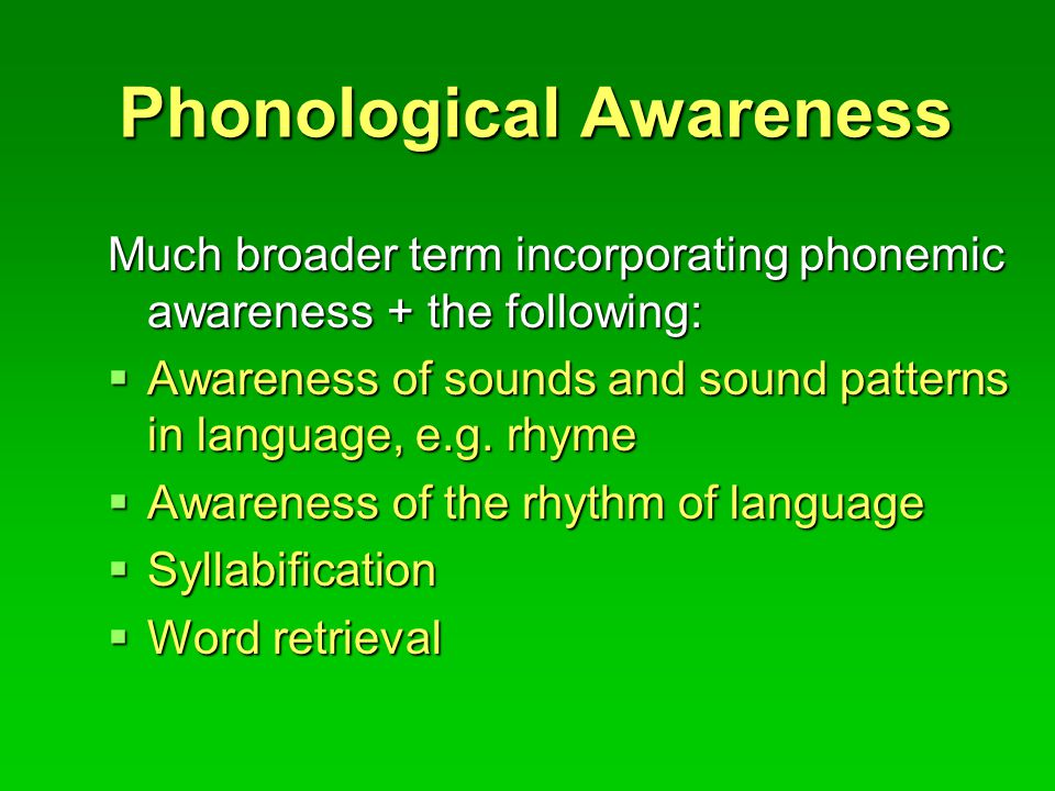 Phonological Awareness Much broader term incorporating phonemic awareness + the following:  Awareness of sounds and sound patterns in language, e.g.