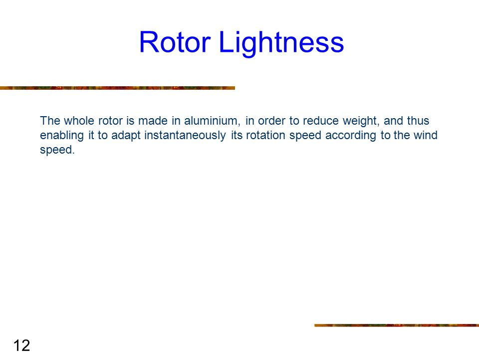 12 Rotor Lightness The whole rotor is made in aluminium, in order to reduce weight, and thus enabling it to adapt instantaneously its rotation speed according to the wind speed.