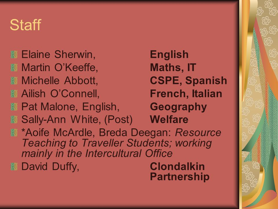Staff Elaine Sherwin, English Martin O'Keeffe, Maths, IT Michelle Abbott, CSPE, Spanish Ailish O'Connell, French, Italian Pat Malone, English, Geography Sally-Ann White, (Post) Welfare *Aoife McArdle, Breda Deegan: Resource Teaching to Traveller Students; working mainly in the Intercultural Office David Duffy, Clondalkin Partnership