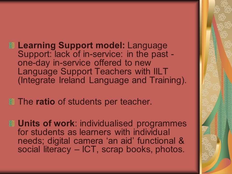 Learning Support model: Language Support: lack of in-service: in the past - one-day in-service offered to new Language Support Teachers with IILT (Integrate Ireland Language and Training).