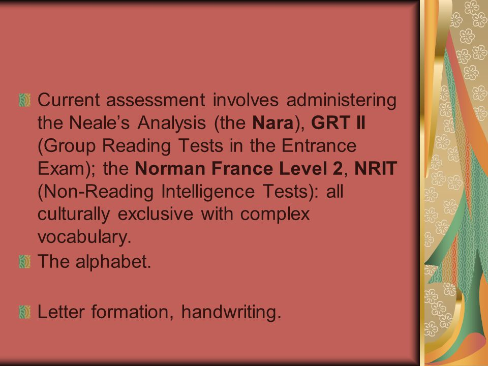 Current assessment involves administering the Neale's Analysis (the Nara), GRT II (Group Reading Tests in the Entrance Exam); the Norman France Level 2, NRIT (Non-Reading Intelligence Tests): all culturally exclusive with complex vocabulary.