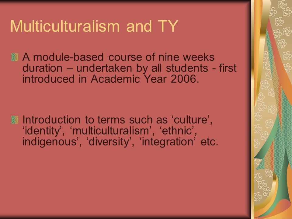 Multiculturalism and TY A module-based course of nine weeks duration – undertaken by all students - first introduced in Academic Year 2006.