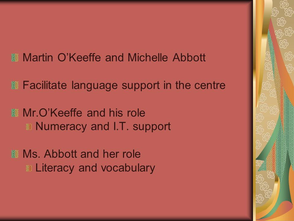 Martin O'Keeffe and Michelle Abbott Facilitate language support in the centre Mr.O'Keeffe and his role Numeracy and I.T.