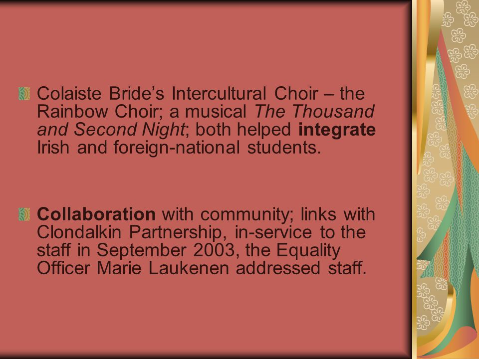Colaiste Bride's Intercultural Choir – the Rainbow Choir; a musical The Thousand and Second Night; both helped integrate Irish and foreign-national students.