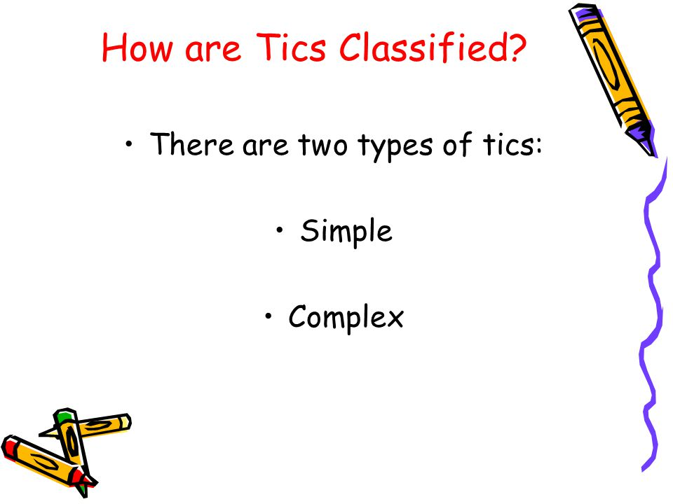 How are Tics Classified? There are two types of tics: Simple Complex