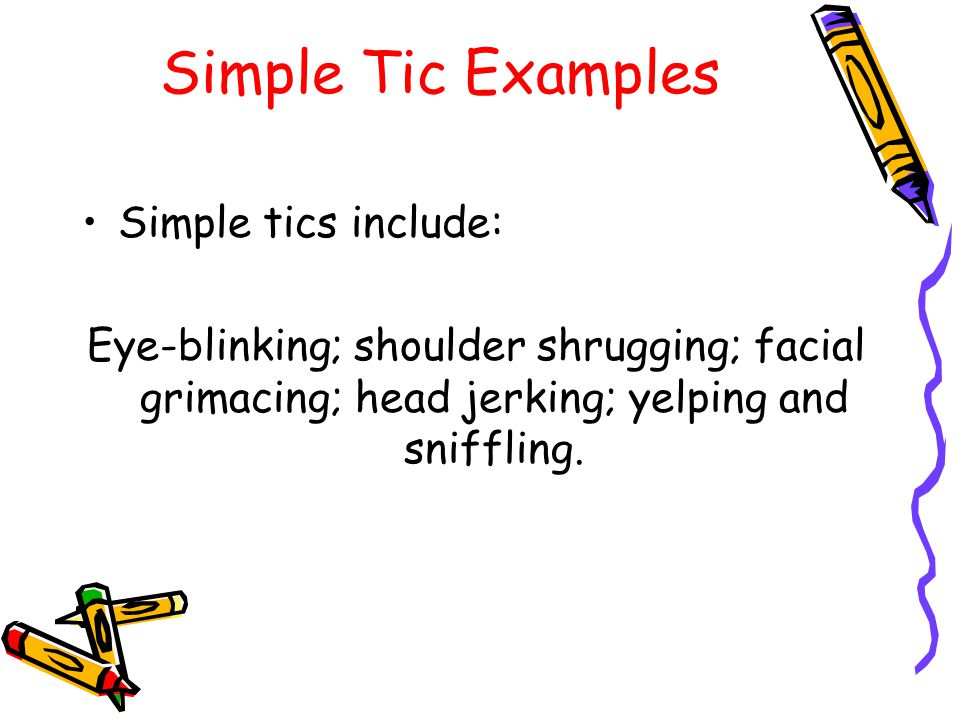 Simple Tic Examples Simple tics include: Eye-blinking; shoulder shrugging; facial grimacing; head jerking; yelping and sniffling.