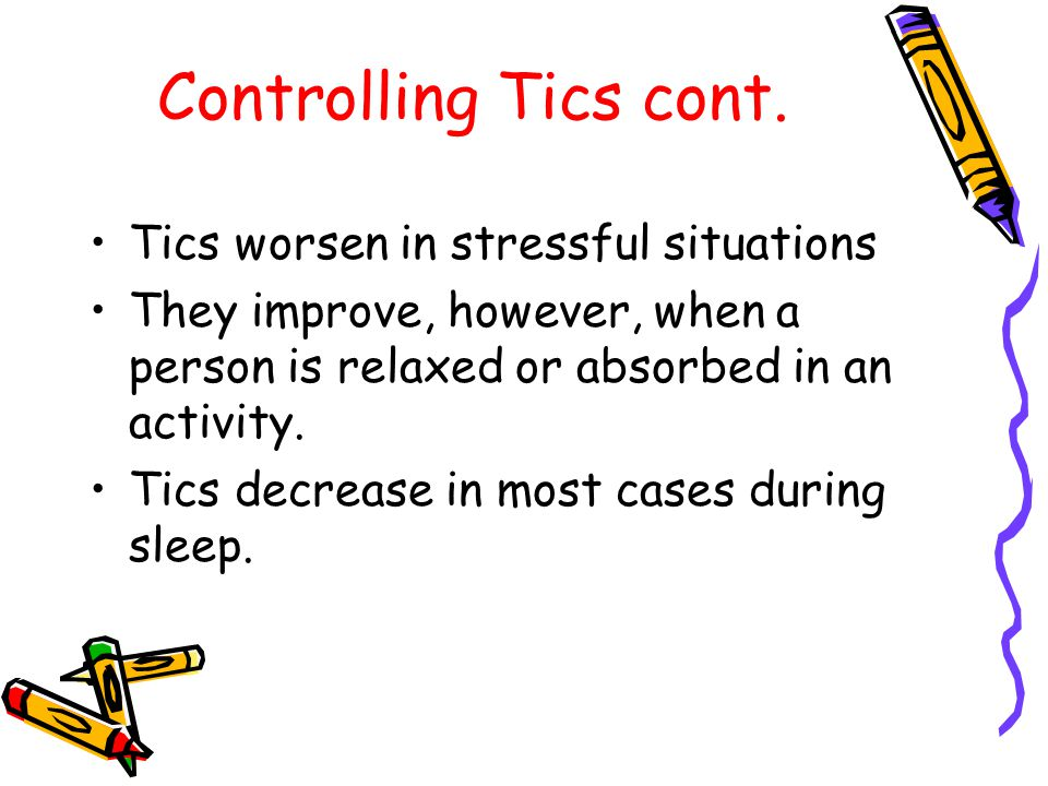 Controlling Tics cont. Tics worsen in stressful situations They improve, however, when a person is relaxed or absorbed in an activity. Tics decrease i