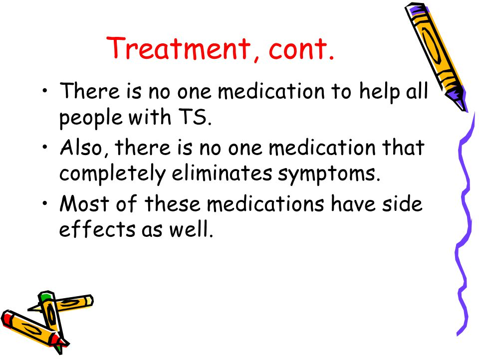 Treatment, cont. There is no one medication to help all people with TS.