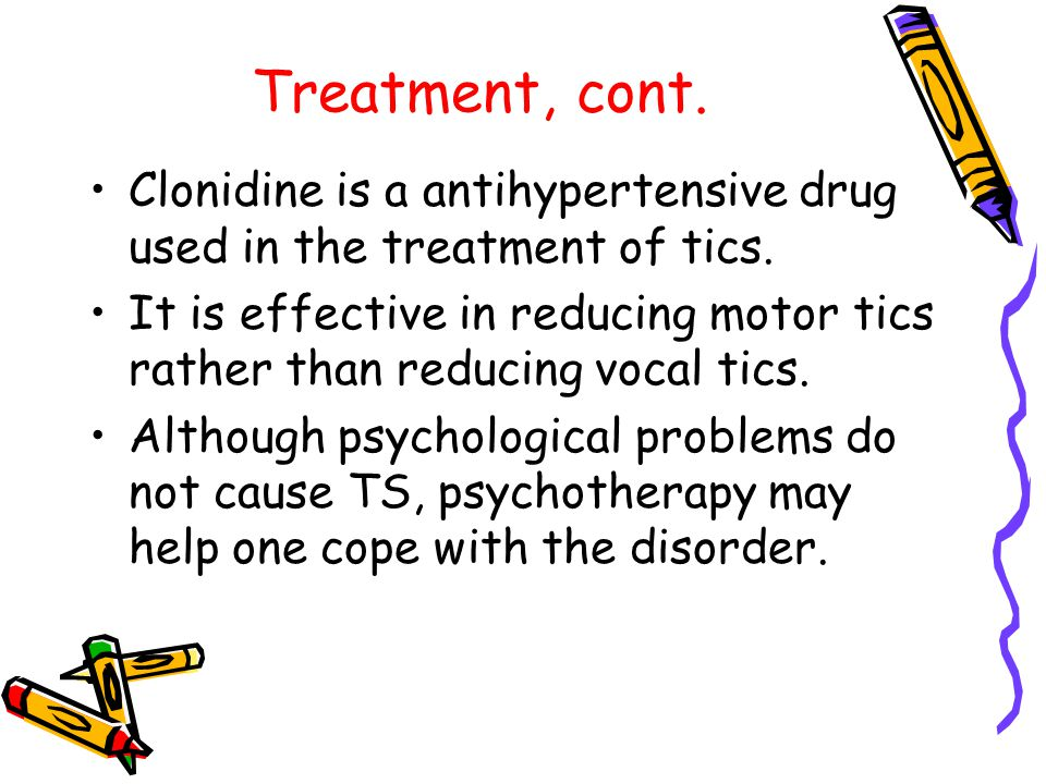 Treatment, cont. Clonidine is a antihypertensive drug used in the treatment of tics.