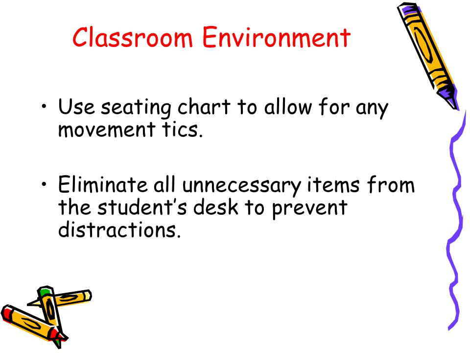 Classroom Environment Use seating chart to allow for any movement tics.
