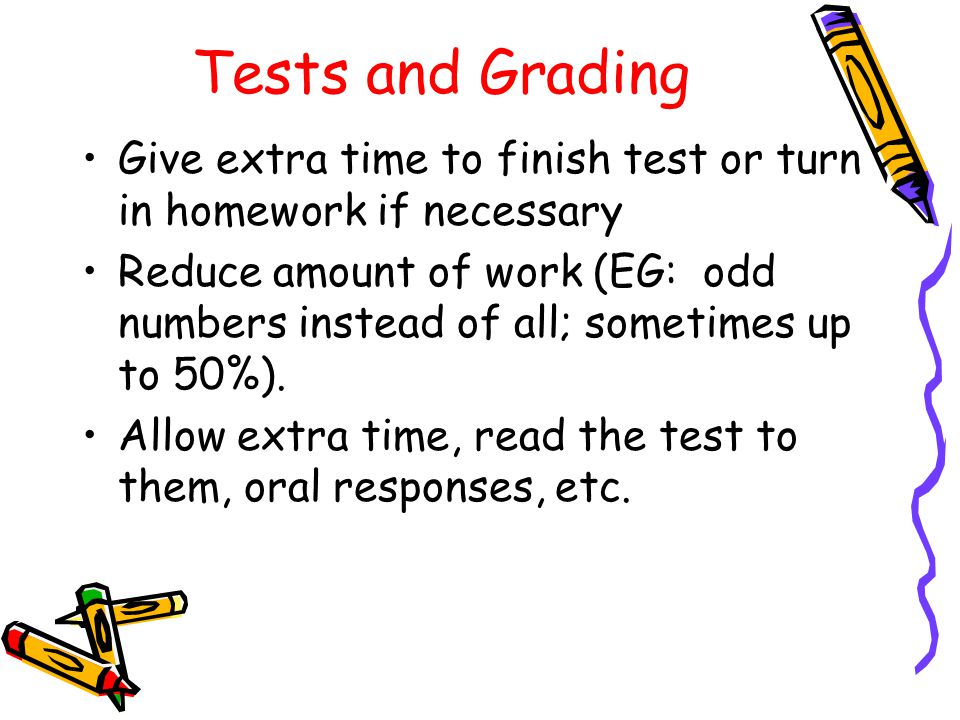 Tests and Grading Give extra time to finish test or turn in homework if necessary Reduce amount of work (EG: odd numbers instead of all; sometimes up to 50%).