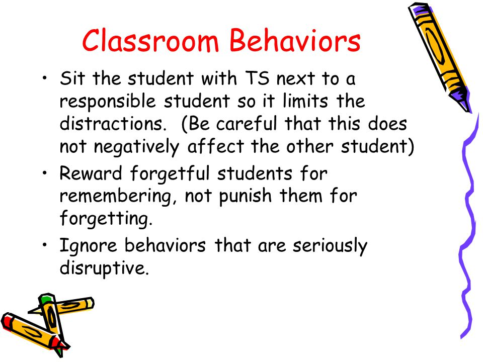 Classroom Behaviors Sit the student with TS next to a responsible student so it limits the distractions.