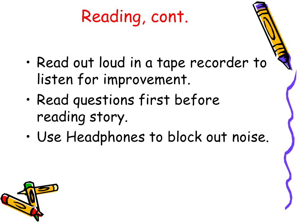 Reading, cont. Read out loud in a tape recorder to listen for improvement.