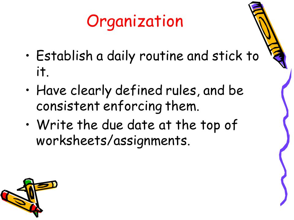 Organization Establish a daily routine and stick to it.