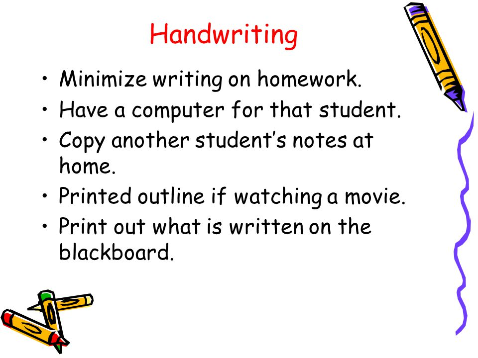 Handwriting Minimize writing on homework. Have a computer for that student.
