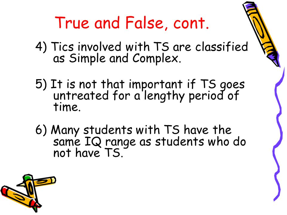 True and False, cont. 4) Tics involved with TS are classified as Simple and Complex.