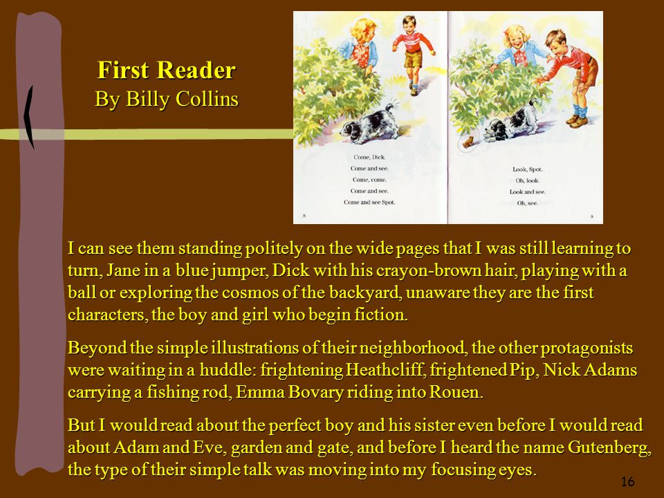 First Reader By Billy Collins I can see them standing politely on the wide pages that I was still learning to turn, Jane in a blue jumper, Dick with his crayon-brown hair, playing with a ball or exploring the cosmos of the backyard, unaware they are the first characters, the boy and girl who begin fiction.
