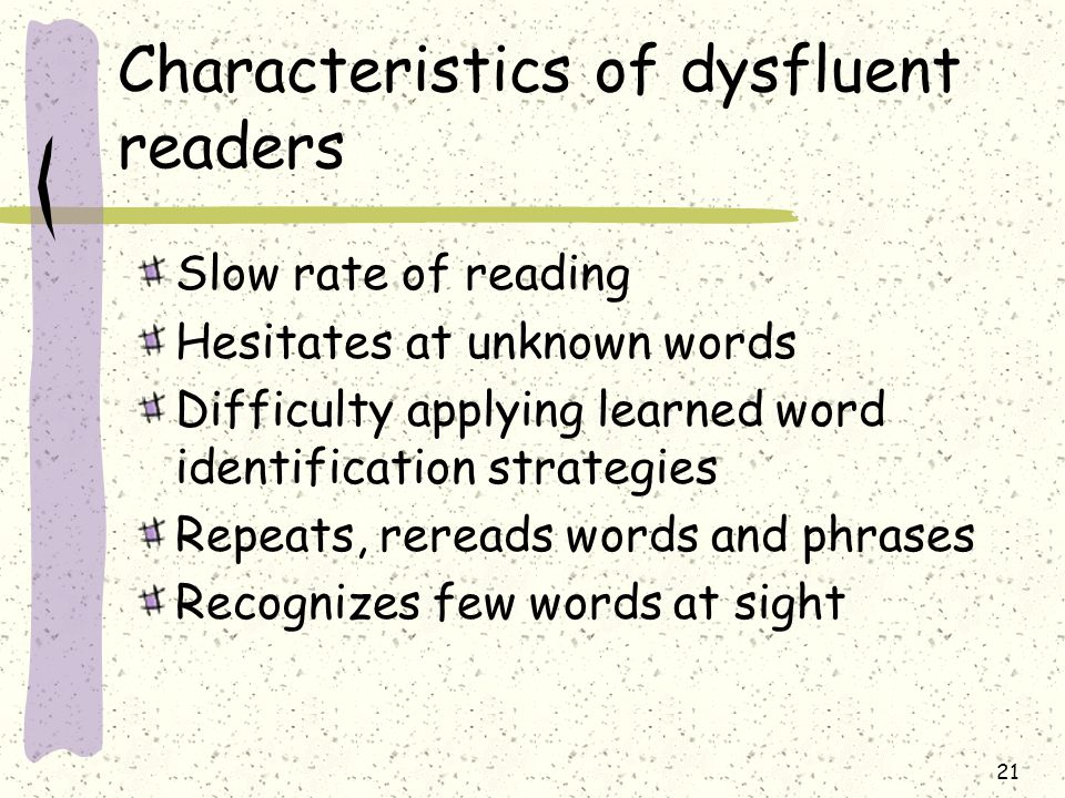 Characteristics of dysfluent readers Slow rate of reading Hesitates at unknown words Difficulty applying learned word identification strategies Repeats, rereads words and phrases Recognizes few words at sight 21