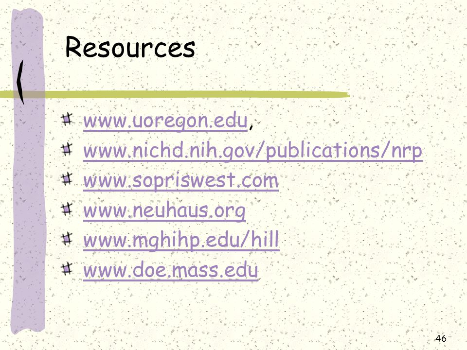 Resources www.uoregon.edu,www.uoregon.edu www.nichd.nih.gov/publications/nrp www.sopriswest.com www.neuhaus.org www.mghihp.edu/hill www.doe.mass.edu 46
