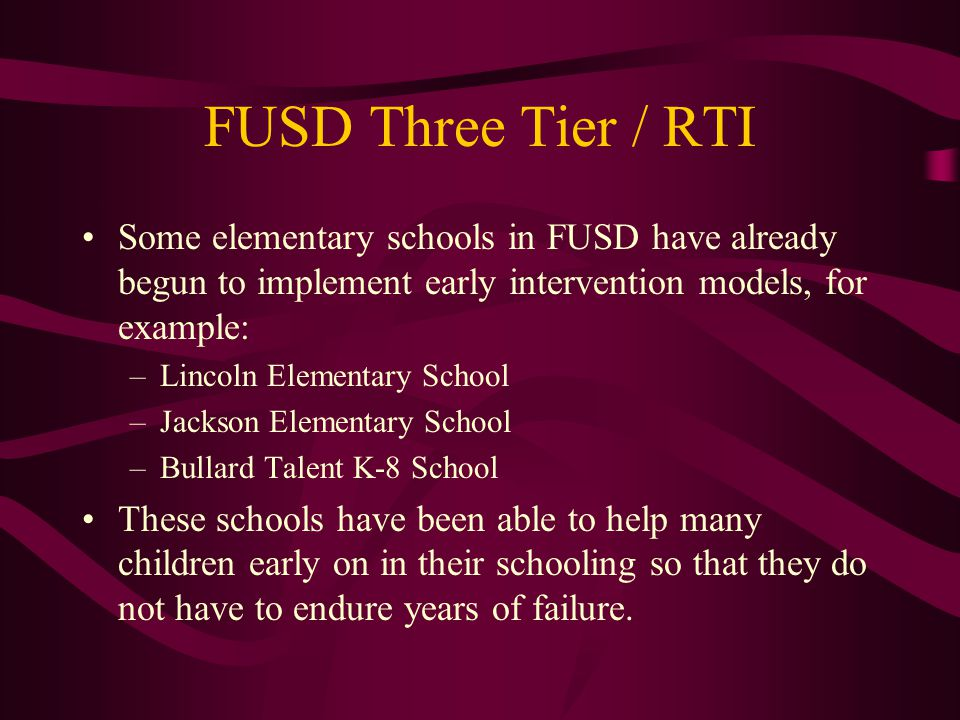 FUSD Three Tier / RTI Some elementary schools in FUSD have already begun to implement early intervention models, for example: –Lincoln Elementary School –Jackson Elementary School –Bullard Talent K-8 School These schools have been able to help many children early on in their schooling so that they do not have to endure years of failure.