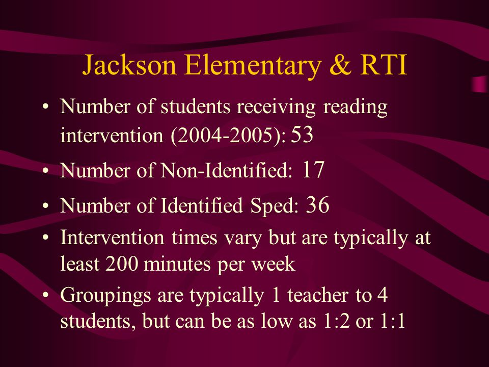 Jackson Elementary & RTI Number of students receiving reading intervention ( ): 53 Number of Non-Identified: 17 Number of Identified Sped: 36 Intervention times vary but are typically at least 200 minutes per week Groupings are typically 1 teacher to 4 students, but can be as low as 1:2 or 1:1
