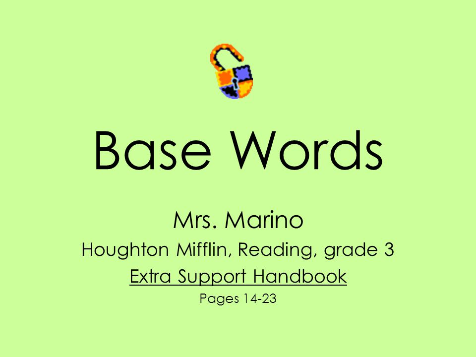 Base Words Mrs. Marino Houghton Mifflin, Reading, grade 3 Extra Support Handbook Pages 14-23