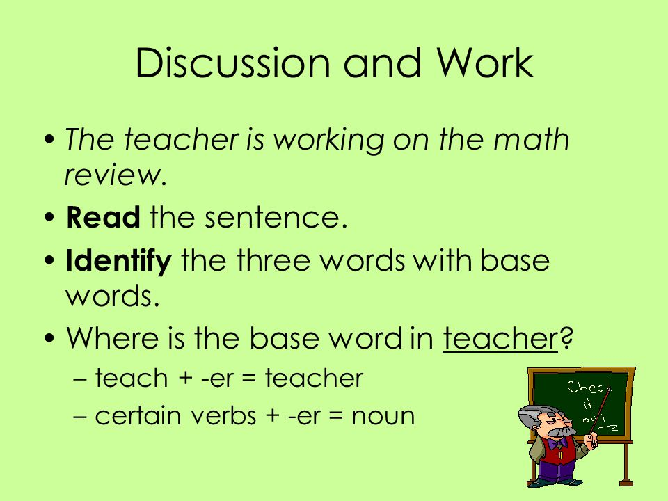 Discussion and Work The teacher is working on the math review. Read the sentence. Identify the three words with base words. Where is the base word in
