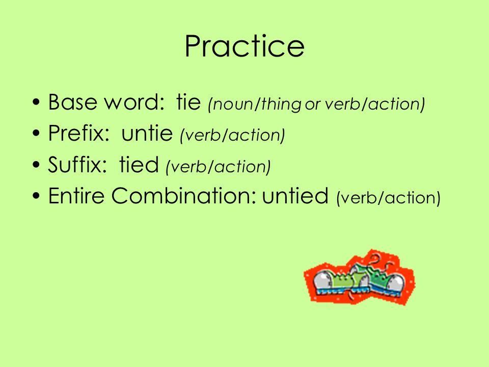 Practice Base word: tie (noun/thing or verb/action) Prefix: untie (verb/action) Suffix: tied (verb/action) Entire Combination: untied (verb/action)