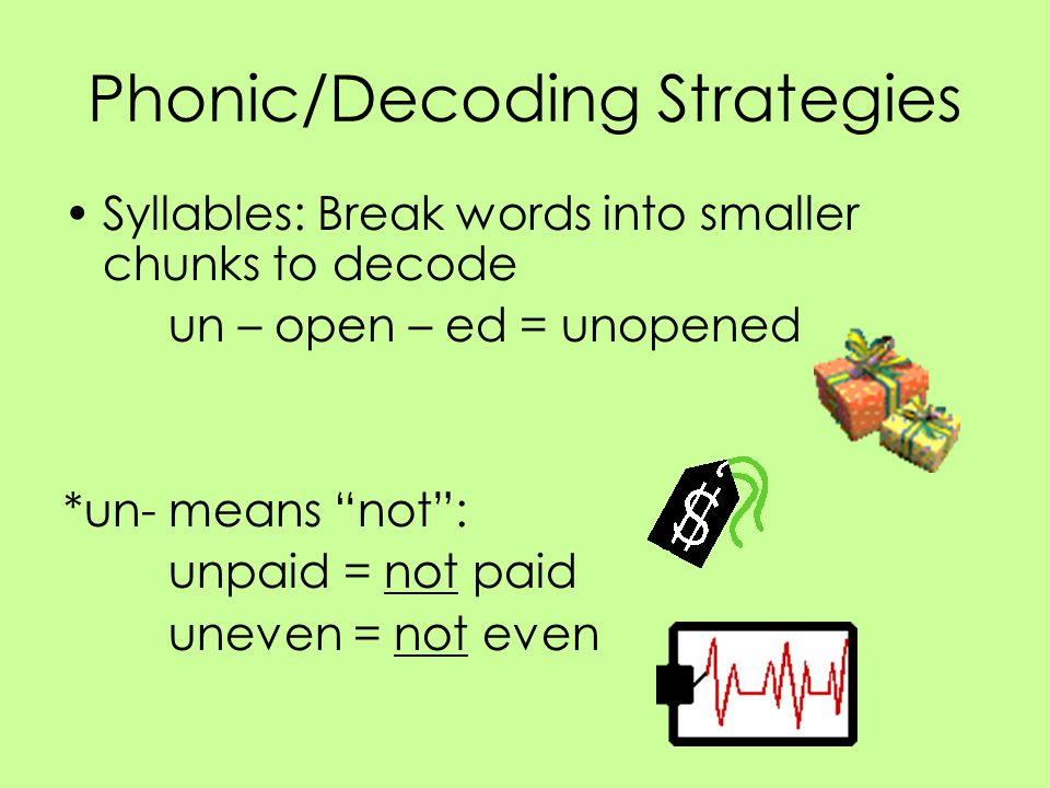 """Phonic/Decoding Strategies Syllables: Break words into smaller chunks to decode un – open – ed = unopened *un- means """"not"""": unpaid = not paid uneven ="""
