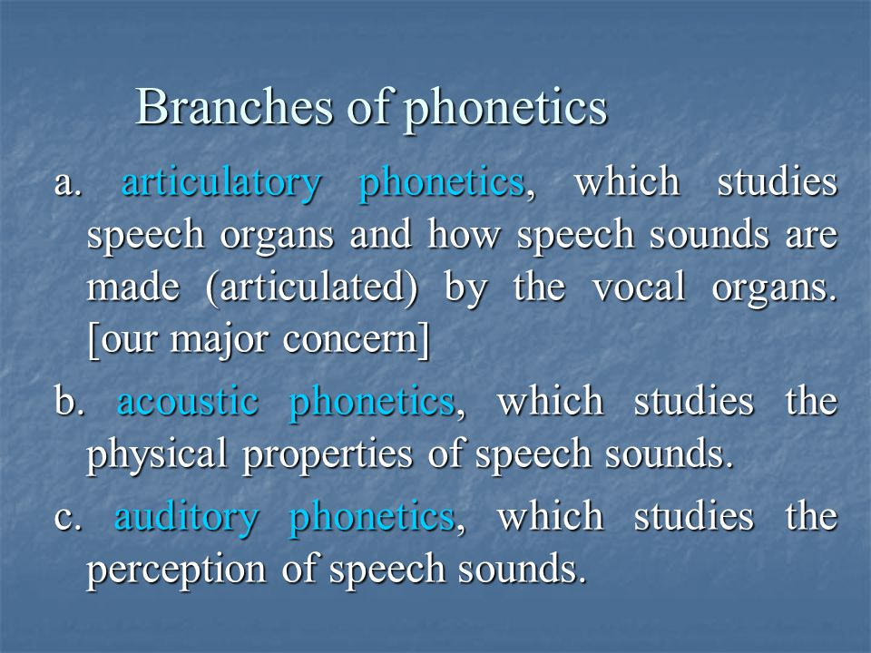 Branches of phonetics a. articulatory phonetics, which studies speech organs and how speech sounds are made (articulated) by the vocal organs. [our ma