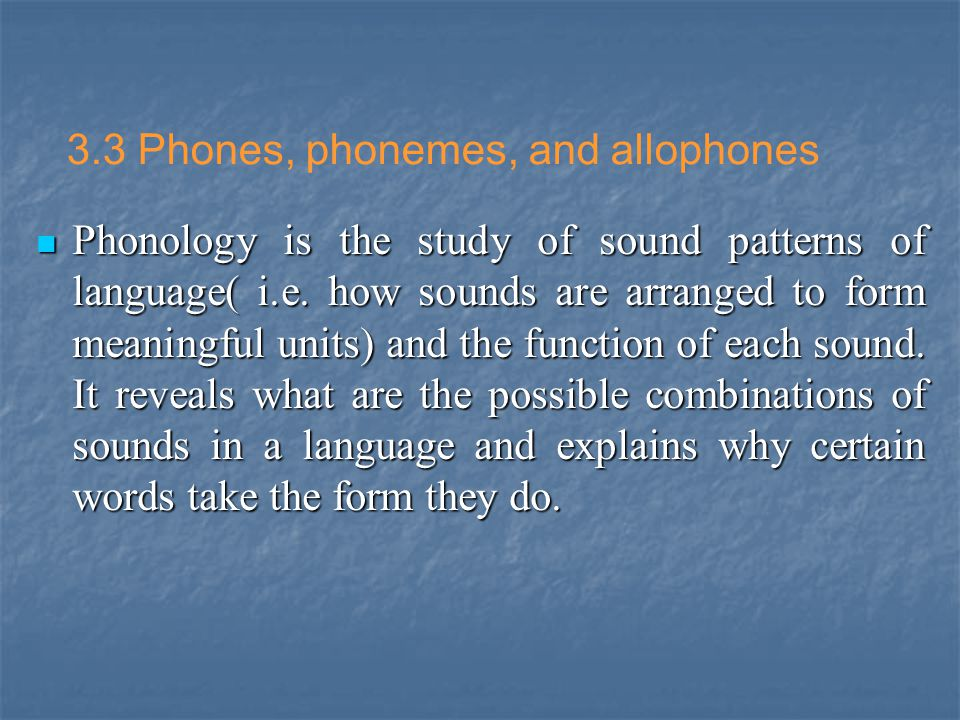3.3 Phones, phonemes, and allophones Phonology is the study of sound patterns of language( i.e. how sounds are arranged to form meaningful units) and
