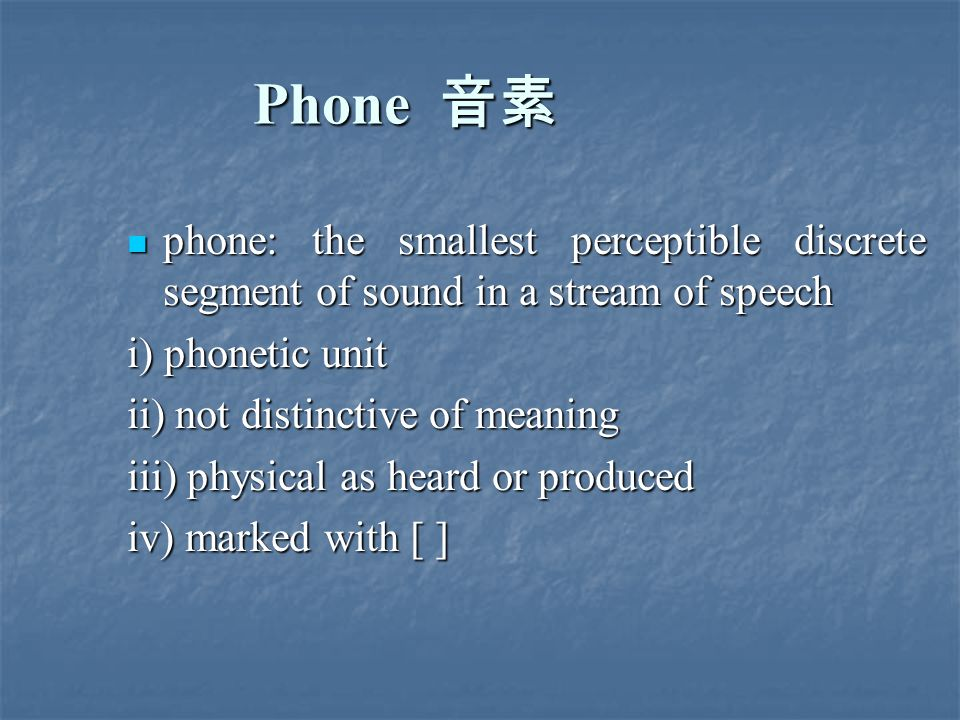 Phone 音素 phone: the smallest perceptible discrete segment of sound in a stream of speech phone: the smallest perceptible discrete segment of sound in