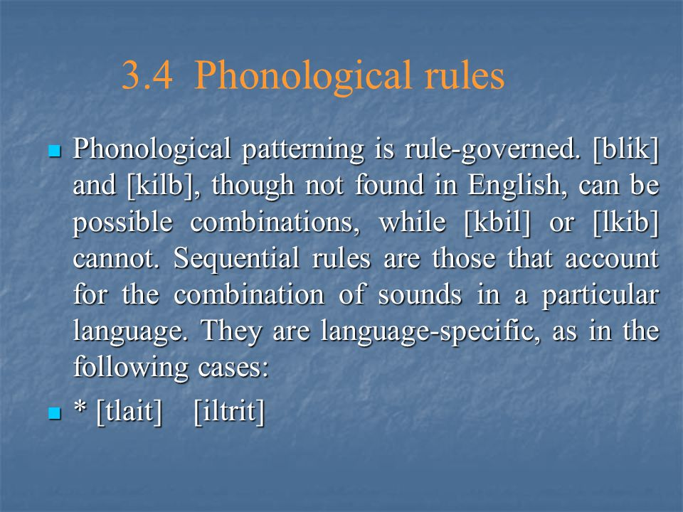 3.4 Phonological rules Phonological patterning is rule-governed. [blik] and [kilb], though not found in English, can be possible combinations, while [