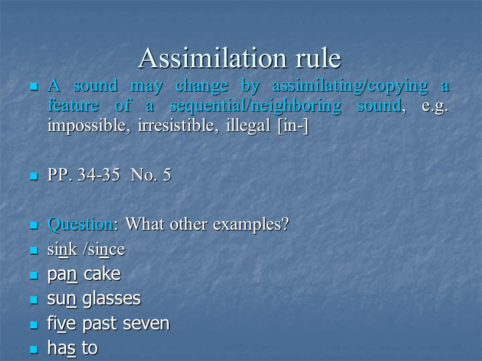 Assimilation rule A sound may change by assimilating/copying a feature of a sequential/neighboring sound, e.g. impossible, irresistible, illegal [in-]