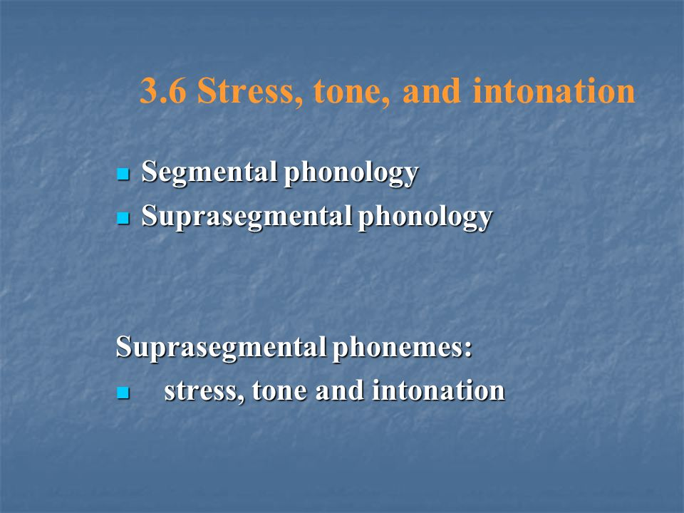 3.6 Stress, tone, and intonation Segmental phonology Segmental phonology Suprasegmental phonology Suprasegmental phonology Suprasegmental phonemes: st