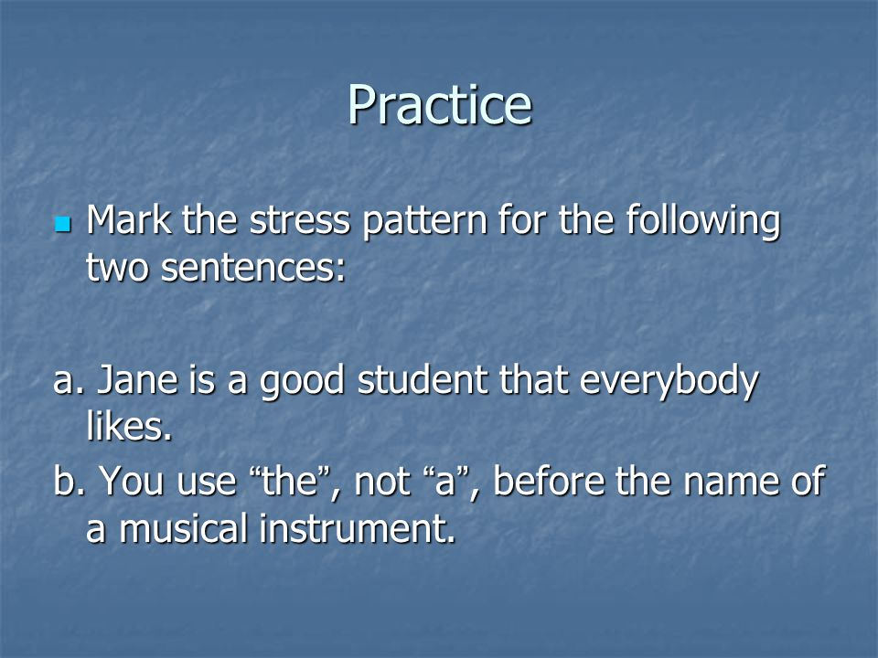 Practice Mark the stress pattern for the following two sentences: Mark the stress pattern for the following two sentences: a. Jane is a good student t