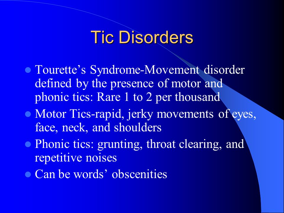 Tic Disorders Tourette's Syndrome-Movement disorder defined by the presence of motor and phonic tics: Rare 1 to 2 per thousand Motor Tics-rapid, jerky