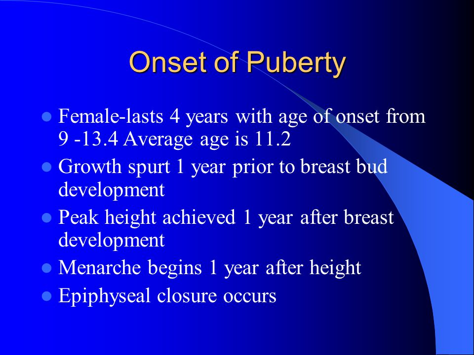 Onset of Puberty Female-lasts 4 years with age of onset from 9 -13.4 Average age is 11.2 Growth spurt 1 year prior to breast bud development Peak heig