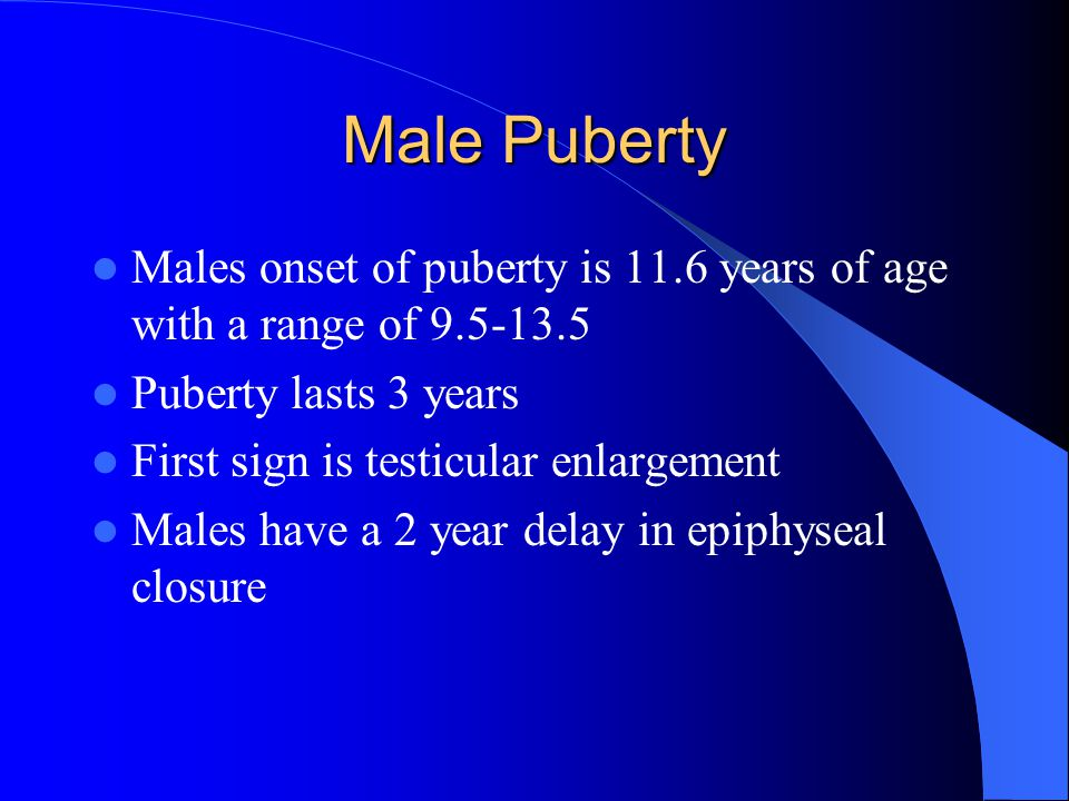 Male Puberty Males onset of puberty is 11.6 years of age with a range of 9.5-13.5 Puberty lasts 3 years First sign is testicular enlargement Males hav