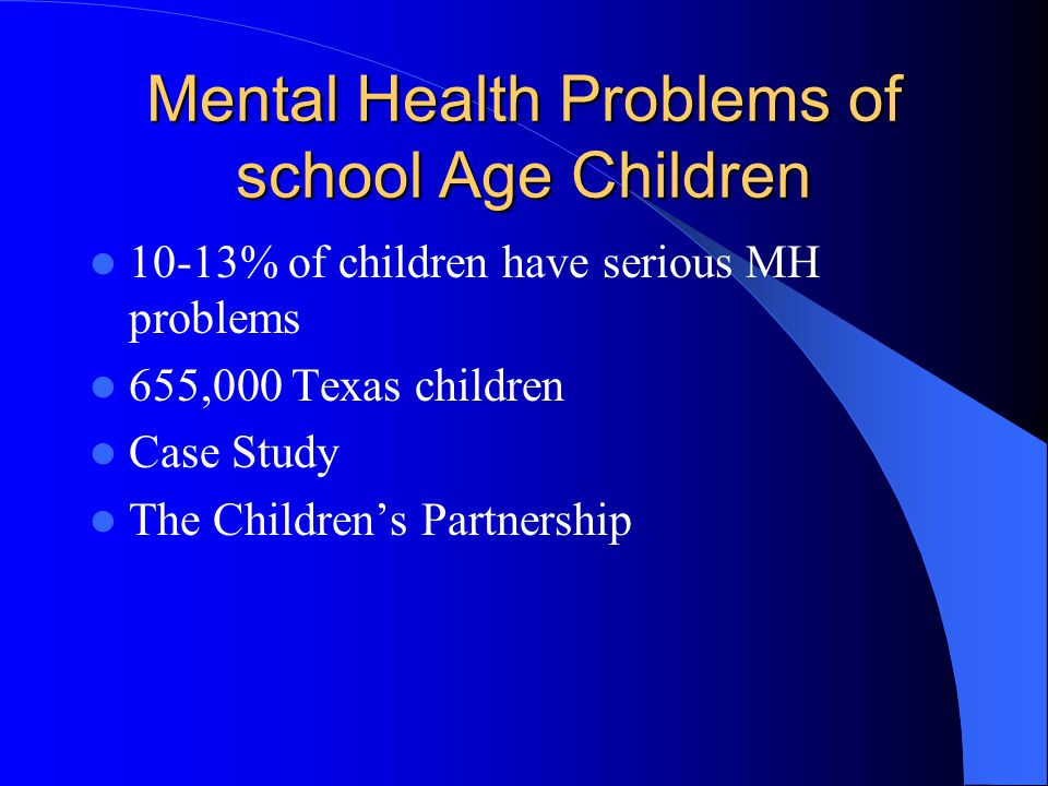 Mental Health Problems of school Age Children 10-13% of children have serious MH problems 655,000 Texas children Case Study The Children's Partnership