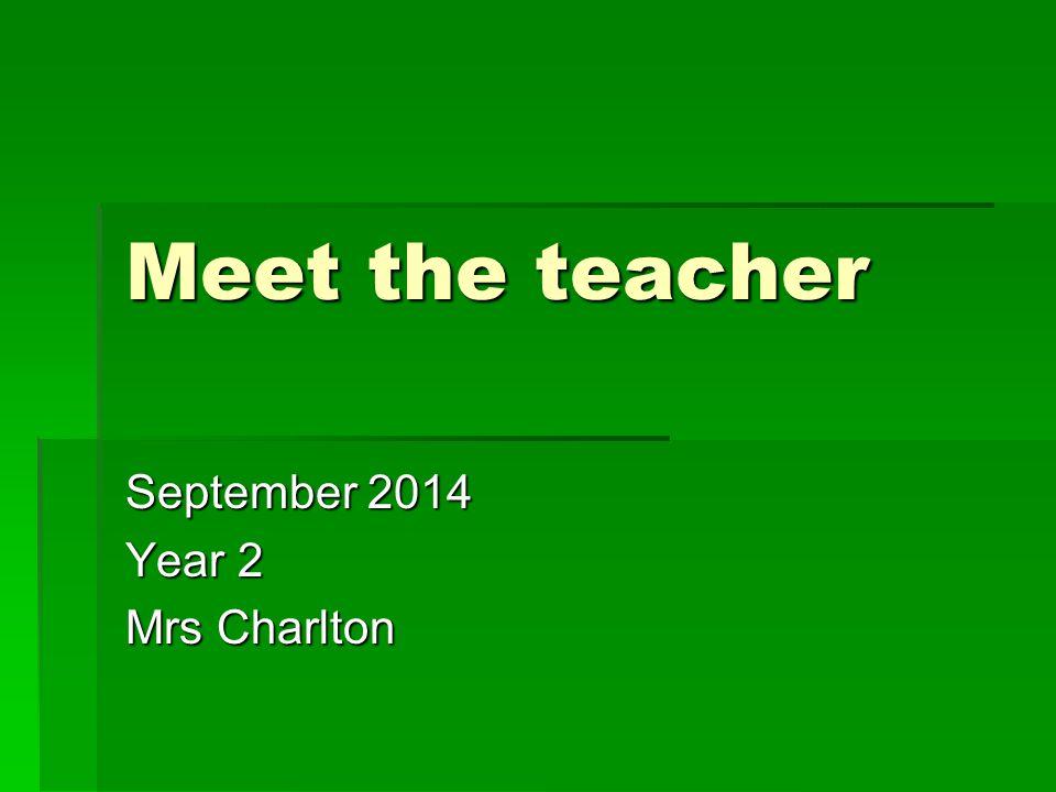 Meet the teacher September 2014 Year 2 Mrs Charlton