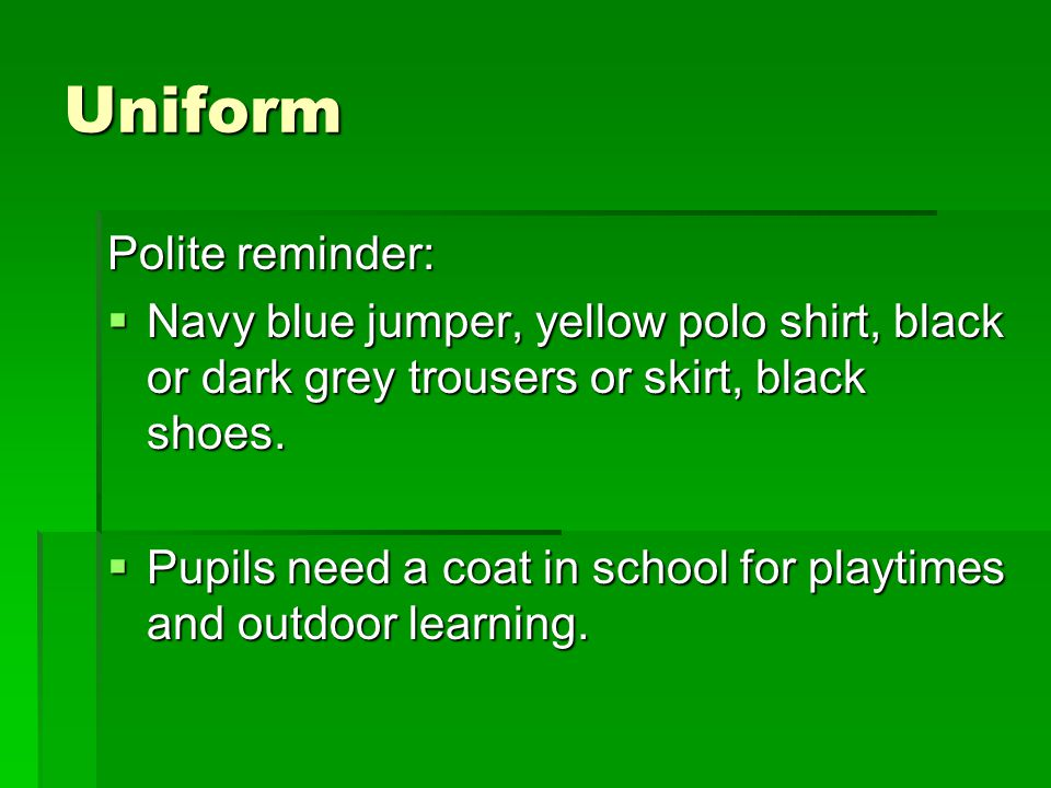Uniform Polite reminder:  Navy blue jumper, yellow polo shirt, black or dark grey trousers or skirt, black shoes.  Pupils need a coat in school for