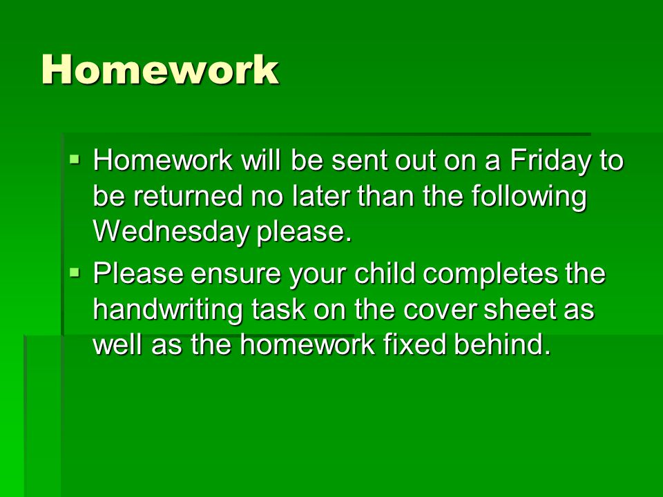 Homework  Homework will be sent out on a Friday to be returned no later than the following Wednesday please.  Please ensure your child completes the