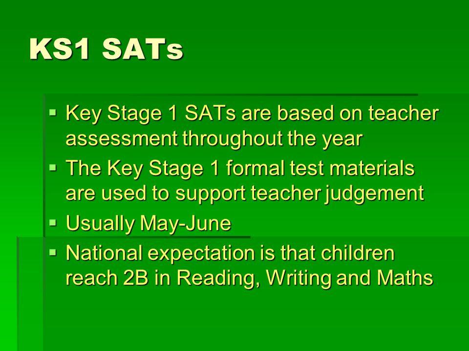 KS1 SATs  Key Stage 1 SATs are based on teacher assessment throughout the year  The Key Stage 1 formal test materials are used to support teacher ju