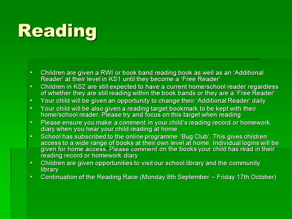 Reading  Children are given a RWI or book band reading book as well as an 'Additional Reader' at their level in KS1 until they become a 'Free Reader'